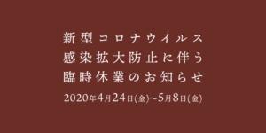 新型コロナウイルス感染拡大防止に伴う臨時休業のお知らせ 2020年4月24日(金)~5月8日(金)